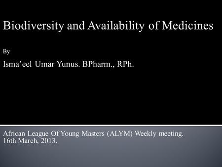 Biodiversity and Availability of Medicines By Isma'eel Umar Yunus. BPharm., RPh. African League Of Young Masters (ALYM) Weekly meeting. 16th March, 2013.