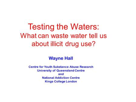 Wayne Hall Centre for Youth Substance Abuse Research University of Queensland Centre and National Addiction Centre Kings College London Testing the Waters: