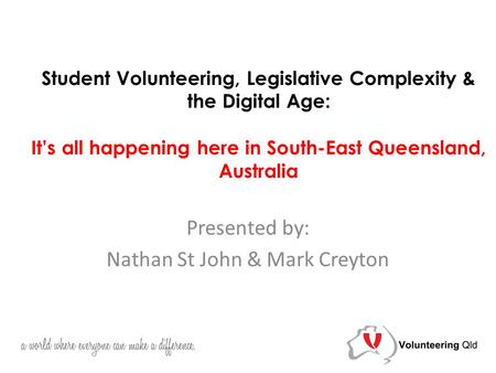 Student Volunteering, Legislative Complexity & the Digital Age: It's all happening here in South-East Queensland, Australia Presented by: Nathan St John.