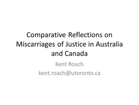Comparative Reflections on Miscarriages of Justice in Australia and Canada Kent Roach