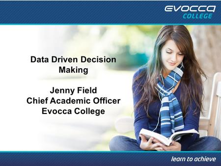Data Driven Decision Making Jenny Field Chief Academic Officer Evocca College.