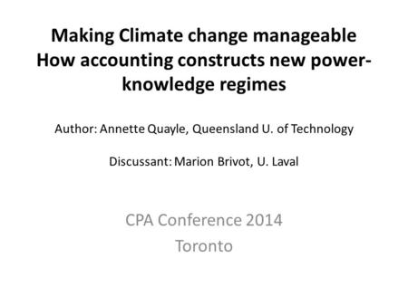 Making Climate change manageable How accounting constructs new power- knowledge regimes Author: Annette Quayle, Queensland U. of Technology Discussant: