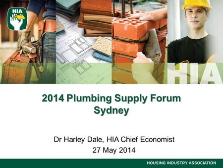 2014 Plumbing Supply Forum Sydney Dr Harley Dale, HIA Chief Economist 27 May 2014.