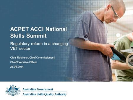 Subheading Presentation Title Presenter's name 00.00.2013 Regulatory reform in a changing VET sector ACPET ACCI National Skills Summit Chris Robinson,