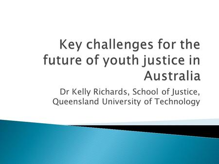 Dr Kelly Richards, School of Justice, Queensland University of Technology.