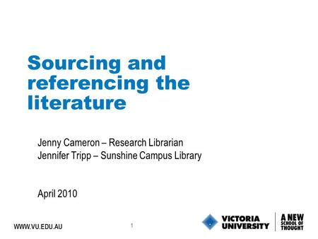 1 WWW.VU.EDU.AU Sourcing and referencing the literature Jenny Cameron – Research Librarian Jennifer Tripp – Sunshine Campus Library April 2010.