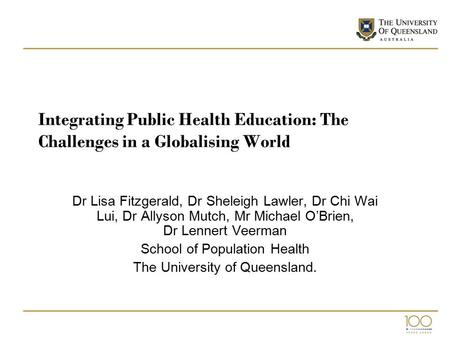Integrating Public Health Education: The Challenges in a Globalising World Dr Lisa Fitzgerald, Dr Sheleigh Lawler, Dr Chi Wai Lui, Dr Allyson Mutch, Mr.