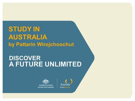 STUDY IN AUSTRALIA by Pattarin Wirojchoochut DISCOVER A FUTURE UNLIMITED.