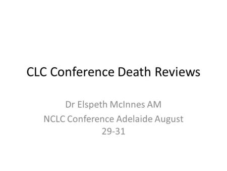 CLC Conference Death Reviews Dr Elspeth McInnes AM NCLC Conference Adelaide August 29-31.