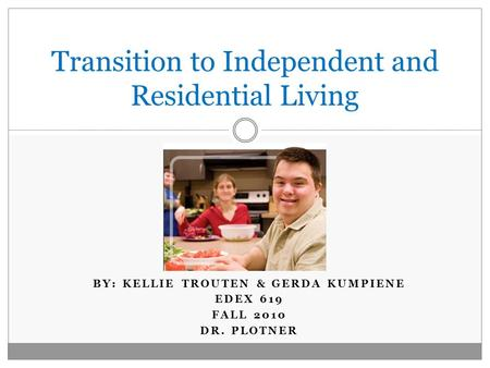 BY: KELLIE TROUTEN & GERDA KUMPIENE EDEX 619 FALL 2010 DR. PLOTNER Transition to Independent and Residential Living.