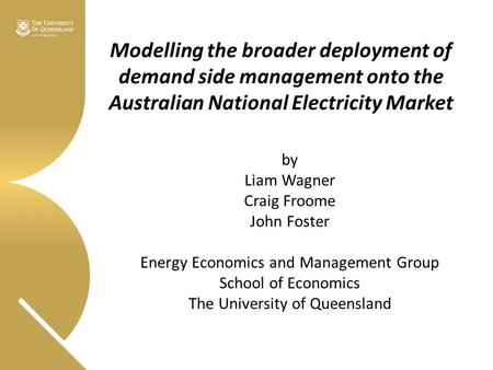 Modelling the broader deployment of demand side management onto the Australian National Electricity Market by Liam Wagner Craig Froome John Foster Energy.