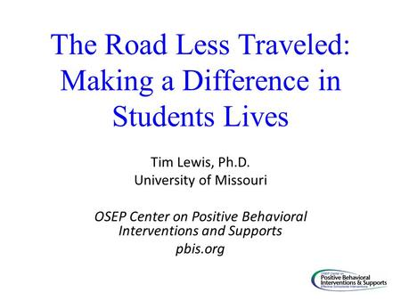 The Road Less Traveled: Making a Difference in Students Lives Tim Lewis, Ph.D. University of Missouri OSEP Center on Positive Behavioral Interventions.