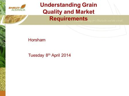 Understanding Grain Quality and Market Requirements Horsham Tuesday 8 th April 2014.