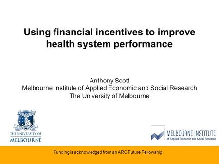 Using financial incentives to improve health system performance Anthony Scott Melbourne Institute of Applied Economic and Social Research The University.