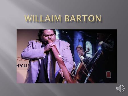 William Barton Born (1981-06-04) 4 June 1981 (age 31) Mount Isa, Queensland, Australia Occupation Musician, didgeridoo player Website williambarton.com.au.