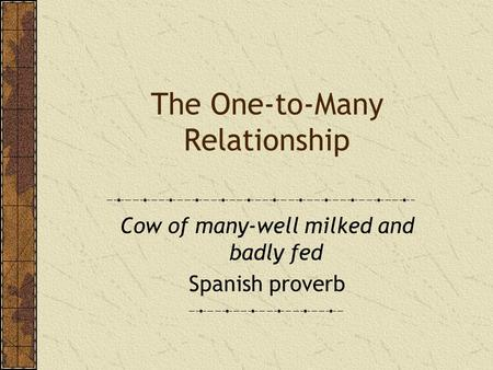 The One-to-Many Relationship Cow of many-well milked and badly fed Spanish proverb.