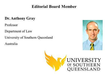 Dr. Anthony Gray Professor Department of Law University of Southern Queenland Australia Editorial Board Member.
