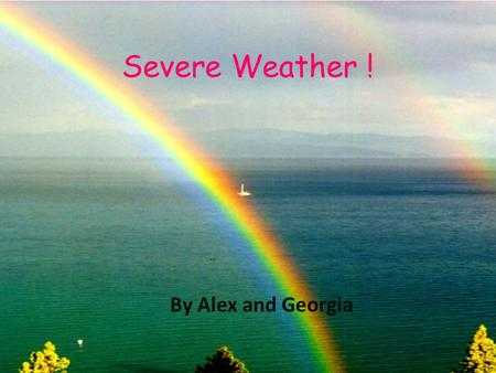 Severe Weather ! By Alex and Georgia.