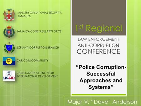 1 st Regional LAW ENFORCEMENT ANTI-CORRUPTION CONFERENCE MINISTRY OF NATIONAL SECURITY, JAMAICA JAMAICA CONSTABULARY FORCE JCF ANTI-CORRUPTION BRANCH CARICOM.