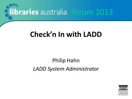 Forum 2013 Check'n In with LADD Philip Hahn LADD System Administrator.