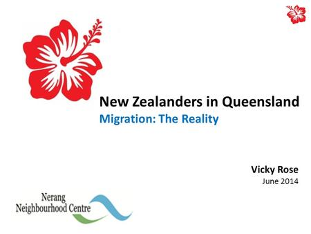 New Zealanders in Queensland Migration: The Reality Vicky Rose June 2014.