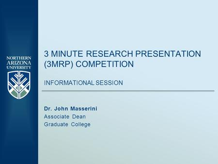 3 MINUTE RESEARCH PRESENTATION (3MRP) COMPETITION INFORMATIONAL SESSION Dr. John Masserini Associate Dean Graduate College.