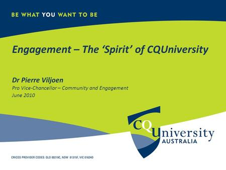 Engagement – The 'Spirit' of CQUniversity Dr Pierre Viljoen Pro Vice-Chancellor – Community and Engagement June 2010.