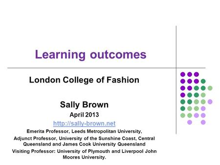 Learning outcomes London College of Fashion Sally Brown April 2013  Emerita Professor, Leeds Metropolitan University, Adjunct Professor,