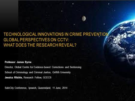 Technological Innovations in Crime Prevention Global Perspectives on CCTV: What Does the Research Reveal? Professor James Byrne Director, Global Centre.