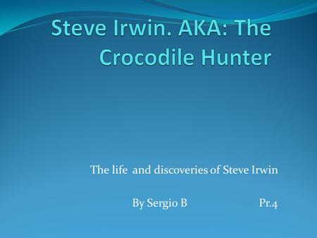 The life and discoveries of Steve Irwin By Sergio BPr.4.