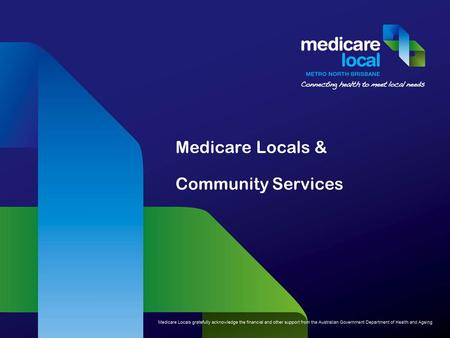 Medicare Locals & Community Services. Presentation outline National Health reform – where it all began What do Medicare Locals do? Needs Assessment and.