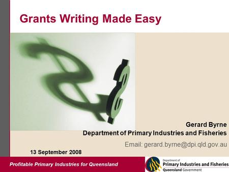 Profitable Primary Industries for Queensland Grants Writing Made Easy Gerard Byrne Department of Primary Industries and Fisheries