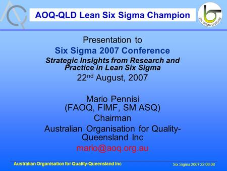 Six Sigma 2007 22.08.08 Australian Organisation for Quality-Queensland Inc Presentation to Six Sigma 2007 Conference Strategic Insights from Research and.