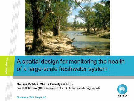 A spatial design for monitoring the health of a large-scale freshwater system Melissa Dobbie, Charis Burridge (CMIS) and Bill Senior (Qld Environment and.