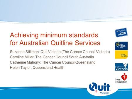 Achieving minimum standards for Australian Quitline Services Suzanne Stillman: Quit Victoria (The Cancer Council Victoria) Caroline Miller: The Cancer.