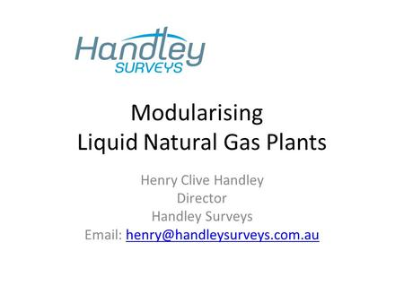 Modularising Liquid Natural Gas Plants Henry Clive Handley Director Handley Surveys