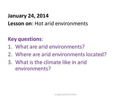 January 24, 2014 Lesson on: Hot arid environments Key questions: 1.What are arid environments? 2.Where are arid environments located? 3.What is the climate.