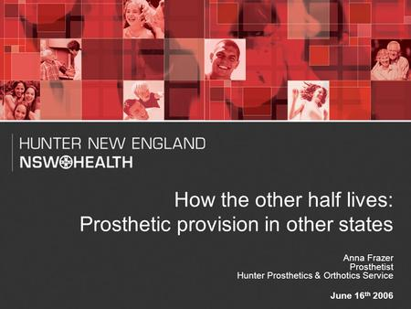 1 How the other half lives: Prosthetic provision in other states Anna Frazer Prosthetist Hunter Prosthetics & Orthotics Service June 16 th 2006.