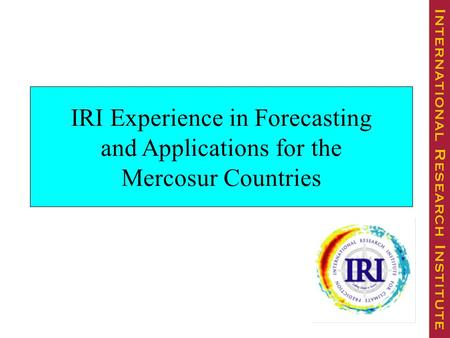 IRI Experience in Forecasting and Applications for the Mercosur Countries.