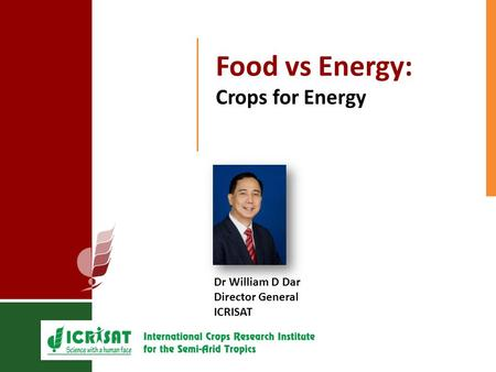 Food vs Energy: Crops for Energy Dr William D Dar Director General ICRISAT.