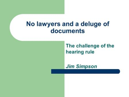 No lawyers and a deluge of documents The challenge of the hearing rule Jim Simpson.