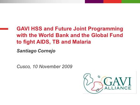 Santiago Cornejo GAVI HSS and Future Joint Programming with the World Bank and the Global Fund to fight AIDS, TB and Malaria Cusco, 10 November 2009.