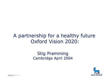 Slide No 1 A partnership for a healthy future Oxford Vision 2020: Stig Pramming Cambridge April 2004.