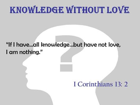 "Knowledge without Love ""If I have…all knowledge…but have not love, I am nothing."" I Corinthians 13: 2."