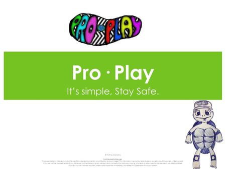 Pro· Play It's simple, Stay Safe. © ProPlay 2010-2011 Confidentiality Warning: This presentation is intended only for the use of the intended recipient(s),