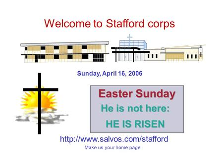 Welcome to Stafford corps Make us your home page Sunday, April 16, 2006 Easter Sunday He is not here: HE IS RISEN.