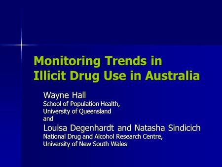 Monitoring Trends in Illicit Drug Use in Australia Wayne Hall School of Population Health, University of Queensland and Louisa Degenhardt and Natasha Sindicich.