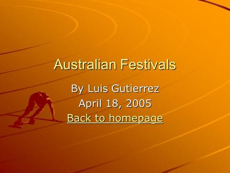 Australian Festivals By Luis Gutierrez April 18, 2005 Back to homepage Back to homepage.
