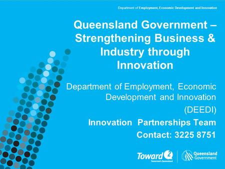 Department of Employment, Economic Development and Innovation Queensland Government – Strengthening Business & Industry through Innovation Department of.