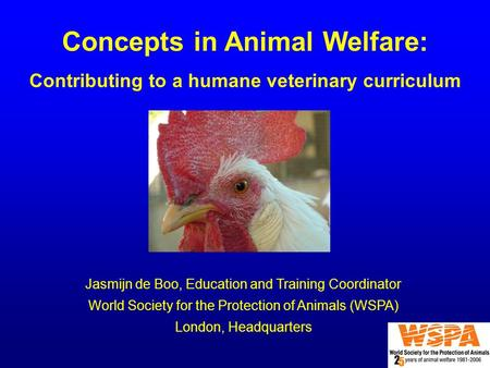 Concepts in Animal Welfare: Contributing to a humane veterinary curriculum Jasmijn de Boo, Education and Training Coordinator World Society for the Protection.